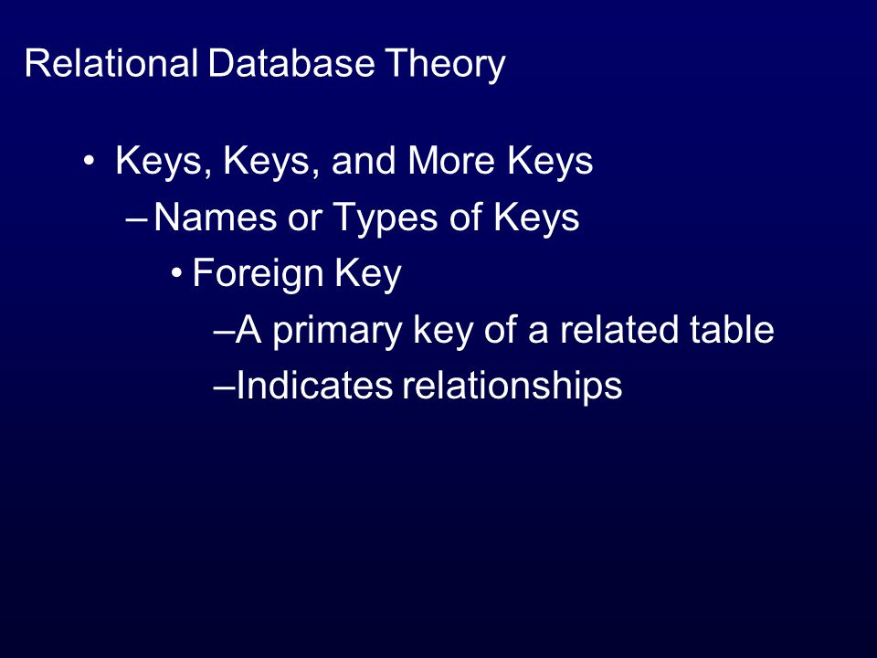 Relational Database Theory Keys, Keys, and More Keys –Names or Types of Keys Foreign Key –A primary key of a related table –Indicates relationships