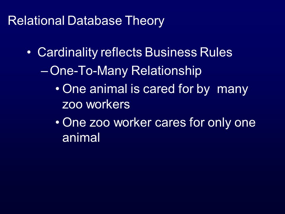 Relational Database Theory Cardinality reflects Business Rules –One-To-Many Relationship One animal is cared for by many zoo workers One zoo worker cares for only one animal