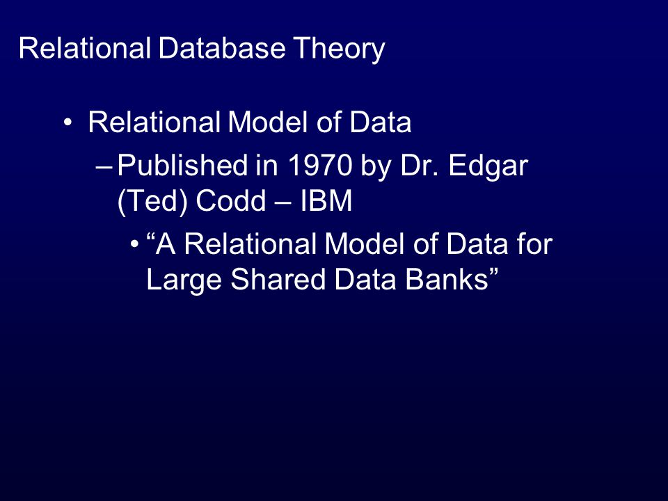 Relational Database Theory Relational Model of Data –Published in 1970 by Dr.