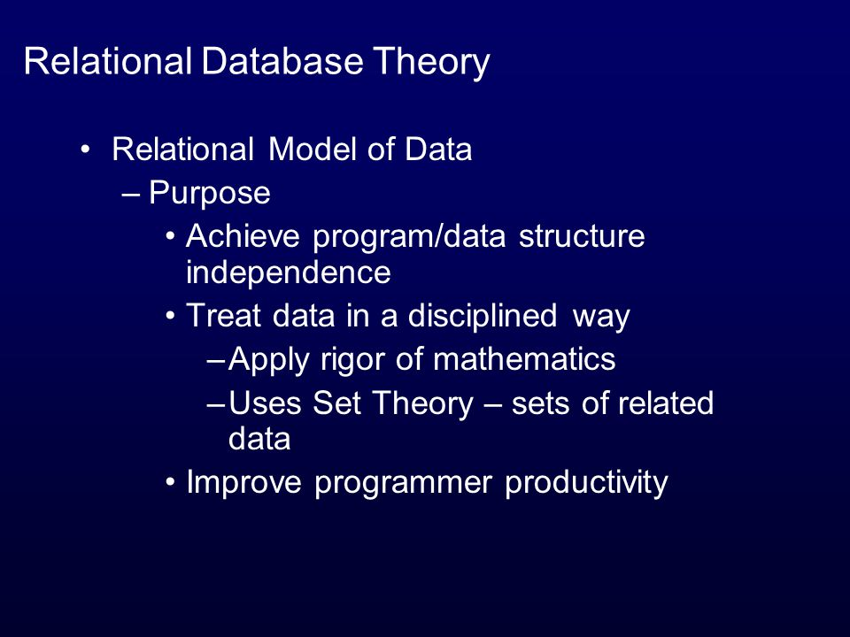 Relational Database Theory Relational Model of Data –Purpose Achieve program/data structure independence Treat data in a disciplined way –Apply rigor of mathematics –Uses Set Theory – sets of related data Improve programmer productivity