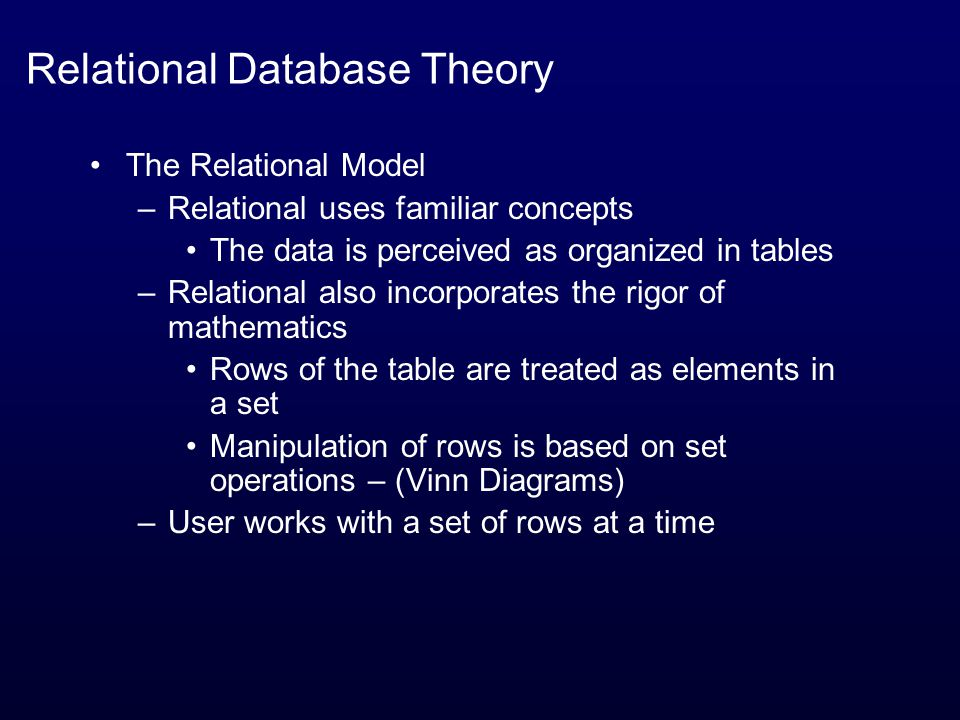 Relational Database Theory The Relational Model –Relational uses familiar concepts The data is perceived as organized in tables –Relational also incorporates the rigor of mathematics Rows of the table are treated as elements in a set Manipulation of rows is based on set operations – (Vinn Diagrams) –User works with a set of rows at a time