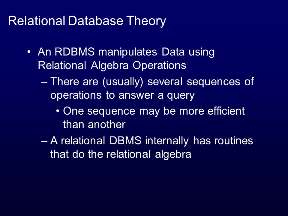 Relational Database Theory An RDBMS manipulates Data using Relational Algebra Operations –There are (usually) several sequences of operations to answer a query One sequence may be more efficient than another –A relational DBMS internally has routines that do the relational algebra