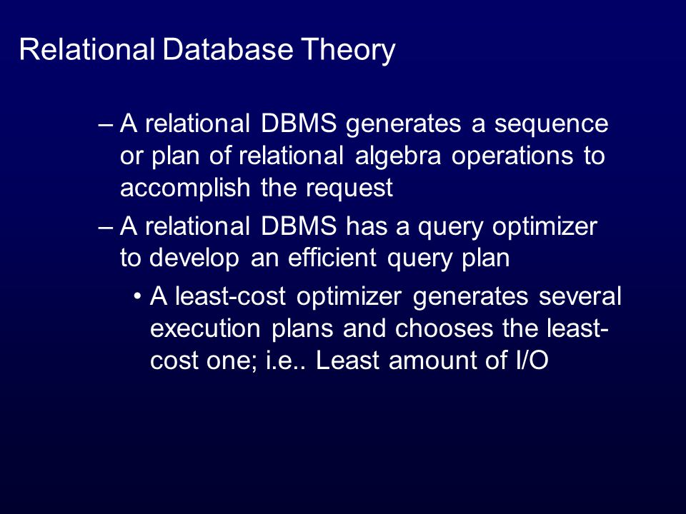 Relational Database Theory –A relational DBMS generates a sequence or plan of relational algebra operations to accomplish the request –A relational DBMS has a query optimizer to develop an efficient query plan A least-cost optimizer generates several execution plans and chooses the least- cost one; i.e..