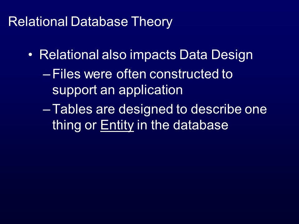 Relational Database Theory Relational also impacts Data Design –Files were often constructed to support an application –Tables are designed to describe one thing or Entity in the database