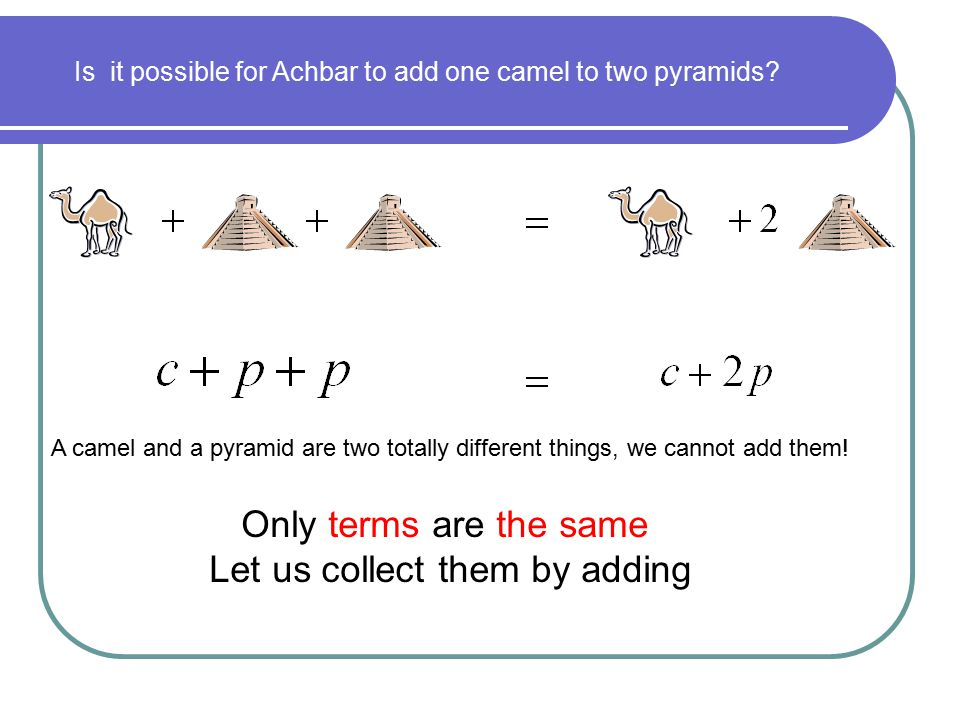 Is it possible for Achbar to add one camel to two pyramids? A camel and a pyramid are two totally different things, we cannot add them! Only terms are