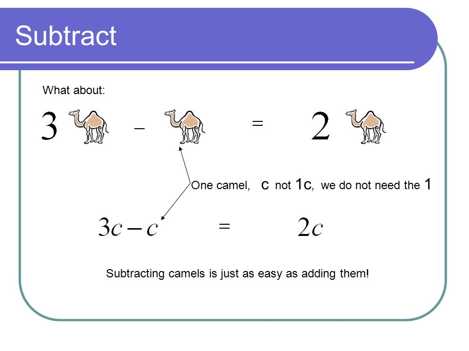 Subtract What about: Subtracting camels is just as easy as adding them! One camel, c not 1c, we do not need the 1