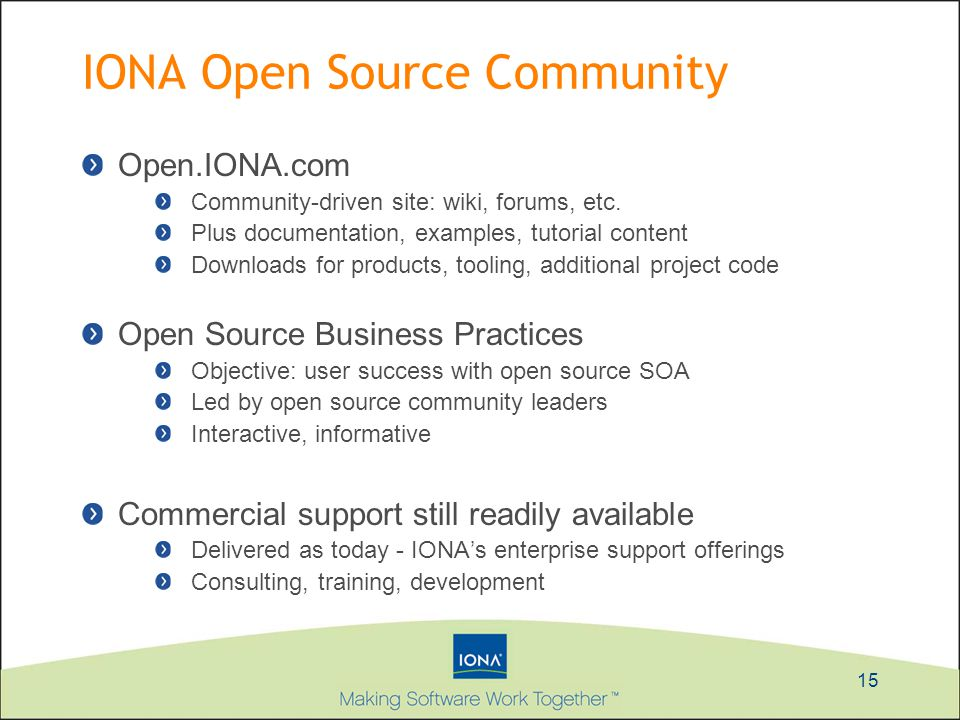 15 IONA Open Source Community Open.IONA.com Community-driven site: wiki, forums, etc. Plus documentation, examples, tutorial content Downloads for pro