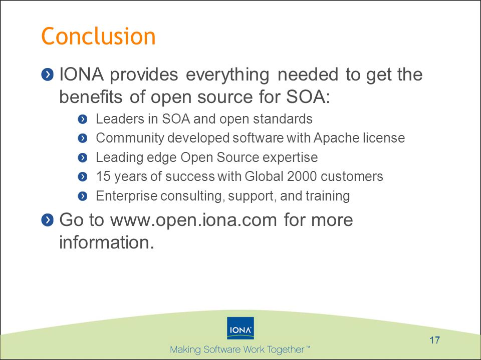 17 Conclusion IONA provides everything needed to get the benefits of open source for SOA: Leaders in SOA and open standards Community developed softwa