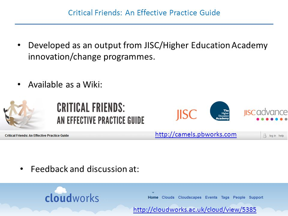 Critical Friends: An Effective Practice Guide Developed as an output from JISC/Higher Education Academy innovation/change programmes. Available as a W