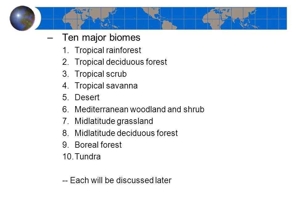 –Ten major biomes 1.Tropical rainforest 2.Tropical deciduous forest 3.Tropical scrub 4.Tropical savanna 5.Desert 6.Mediterranean woodland and shrub 7.