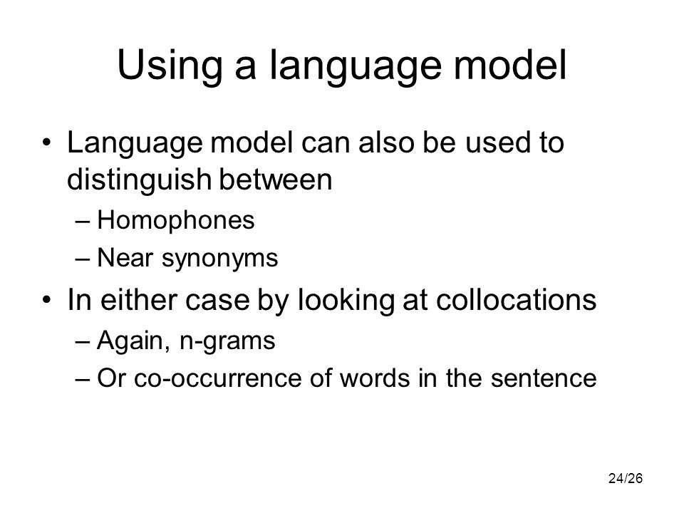 24/26 Using a language model Language model can also be used to distinguish between –Homophones –Near synonyms In either case by looking at collocations –Again, n-grams –Or co-occurrence of words in the sentence