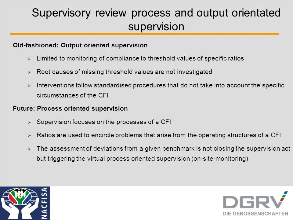 Supervisory review process and output orientated supervision Old-fashioned: Output oriented supervision  Limited to monitoring of compliance to threshold values of specific ratios  Root causes of missing threshold values are not investigated  Interventions follow standardised procedures that do not take into account the specific circumstances of the CFI Future: Process oriented supervision  Supervision focuses on the processes of a CFI  Ratios are used to encircle problems that arise from the operating structures of a CFI  The assessment of deviations from a given benchmark is not closing the supervision act but triggering the virtual process oriented supervision (on-site-monitoring)