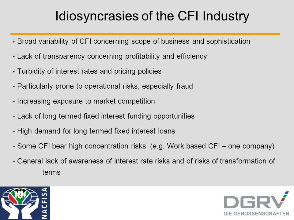 Idiosyncrasies of the CFI Industry Broad variability of CFI concerning scope of business and sophistication Lack of transparency concerning profitability and efficiency Turbidity of interest rates and pricing policies Particularly prone to operational risks, especially fraud Increasing exposure to market competition Lack of long termed fixed interest funding opportunities High demand for long termed fixed interest loans Some CFI bear high concentration risks (e.g.