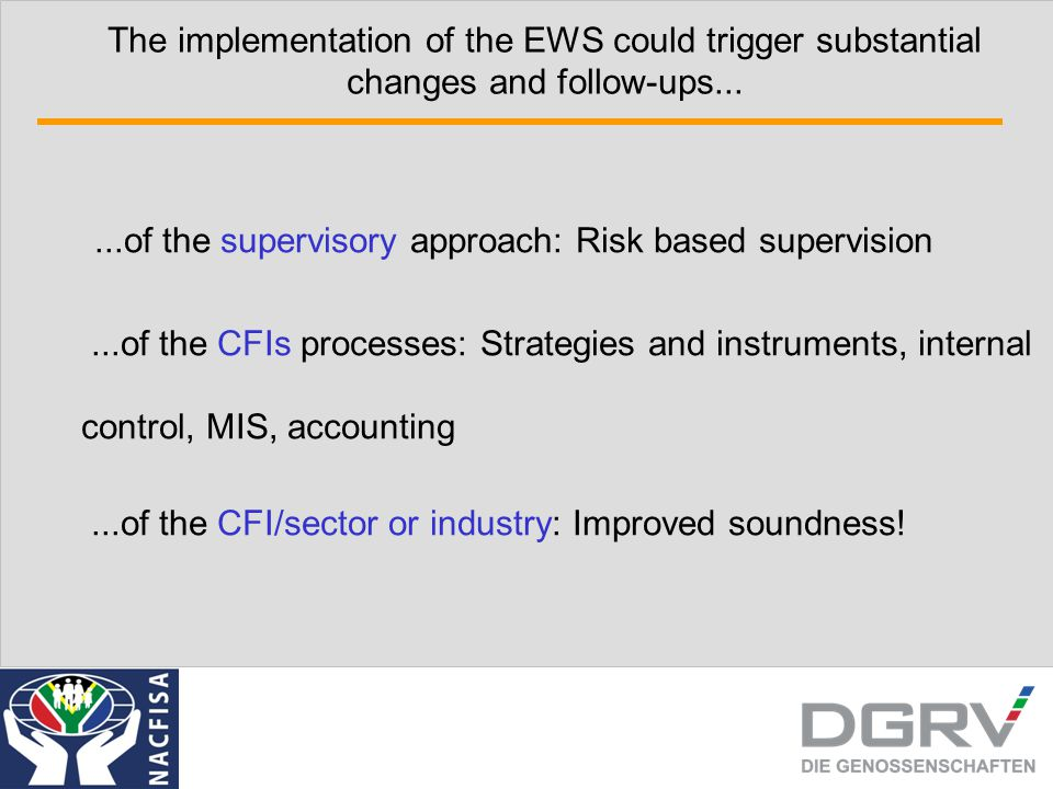 The implementation of the EWS could trigger substantial changes and follow-ups......of the supervisory approach: Risk based supervision...of the CFIs