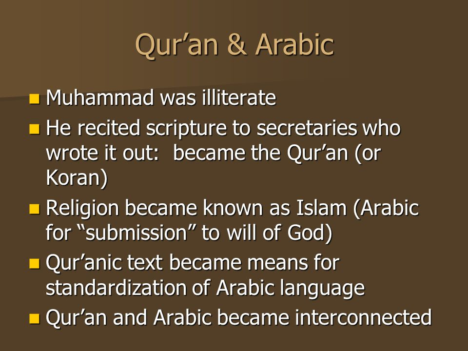 Qur'an & Arabic Muhammad was illiterate Muhammad was illiterate He recited scripture to secretaries who wrote it out: became the Qur'an (or Koran) He