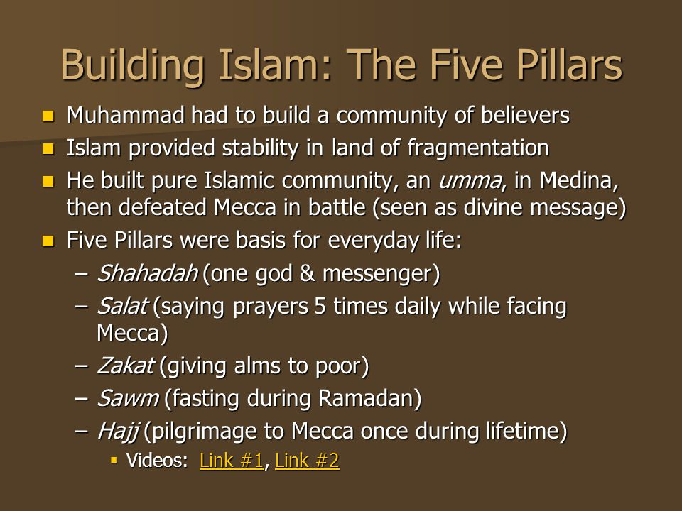 Building Islam: The Five Pillars Muhammad had to build a community of believers Muhammad had to build a community of believers Islam provided stability in land of fragmentation Islam provided stability in land of fragmentation He built pure Islamic community, an umma, in Medina, then defeated Mecca in battle (seen as divine message) He built pure Islamic community, an umma, in Medina, then defeated Mecca in battle (seen as divine message) Five Pillars were basis for everyday life: Five Pillars were basis for everyday life: –Shahadah (one god & messenger) –Salat (saying prayers 5 times daily while facing Mecca) –Zakat (giving alms to poor) –Sawm (fasting during Ramadan) –Hajj (pilgrimage to Mecca once during lifetime)  Videos: Link #1, Link #2 Link #1Link #2Link #1Link #2