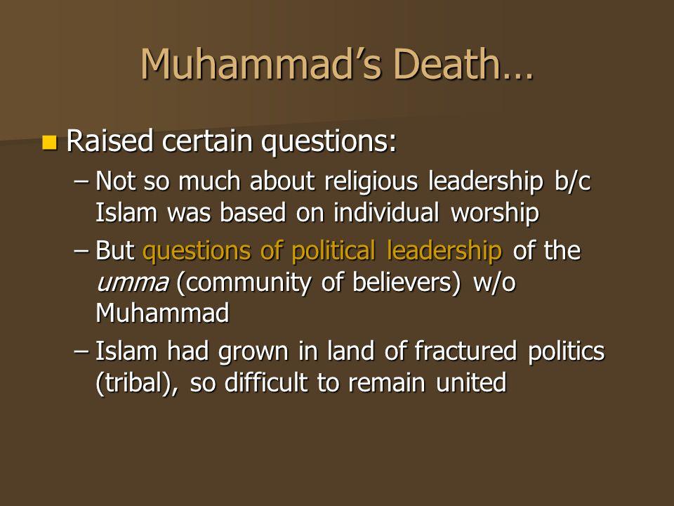 Muhammad's Death… Raised certain questions: Raised certain questions: –Not so much about religious leadership b/c Islam was based on individual worshi
