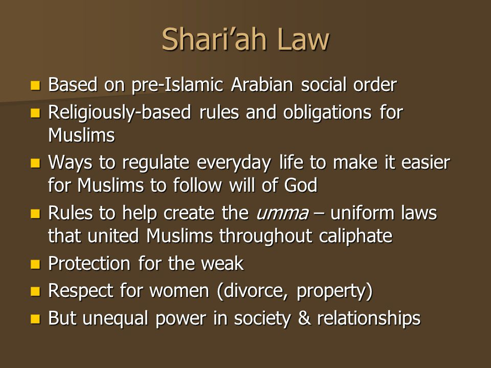 Shari'ah Law Based on pre-Islamic Arabian social order Based on pre-Islamic Arabian social order Religiously-based rules and obligations for Muslims Religiously-based rules and obligations for Muslims Ways to regulate everyday life to make it easier for Muslims to follow will of God Ways to regulate everyday life to make it easier for Muslims to follow will of God Rules to help create the umma – uniform laws that united Muslims throughout caliphate Rules to help create the umma – uniform laws that united Muslims throughout caliphate Protection for the weak Protection for the weak Respect for women (divorce, property) Respect for women (divorce, property) But unequal power in society & relationships But unequal power in society & relationships