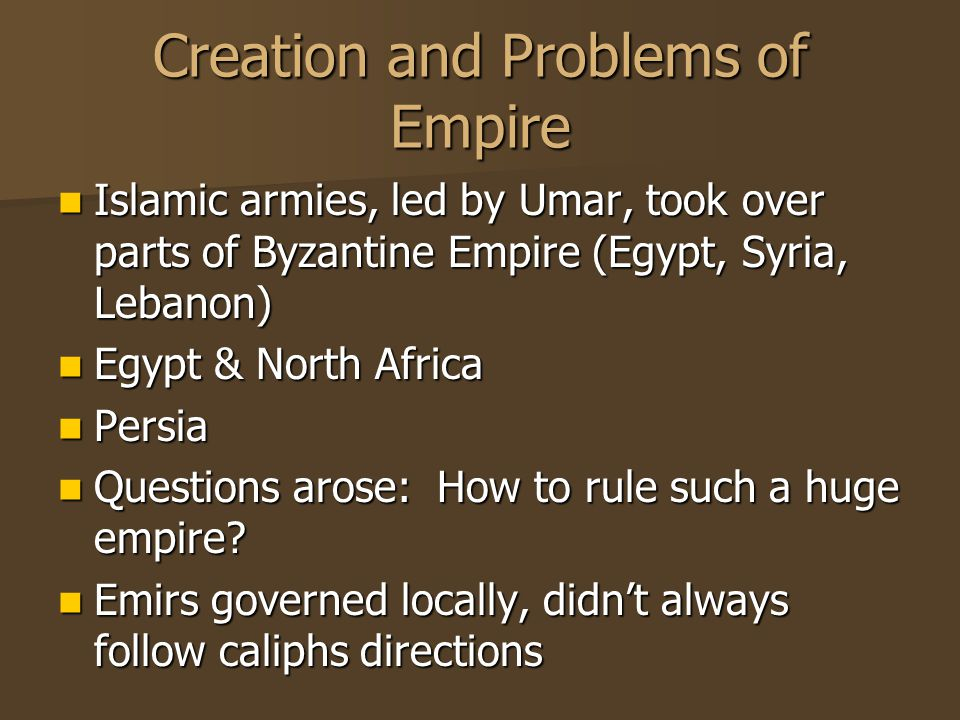 Creation and Problems of Empire Islamic armies, led by Umar, took over parts of Byzantine Empire (Egypt, Syria, Lebanon) Islamic armies, led by Umar, took over parts of Byzantine Empire (Egypt, Syria, Lebanon) Egypt & North Africa Egypt & North Africa Persia Persia Questions arose: How to rule such a huge empire.