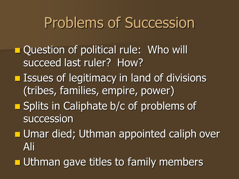 Problems of Succession Question of political rule: Who will succeed last ruler.
