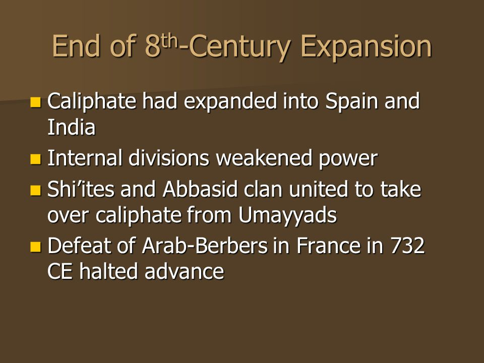 End of 8 th -Century Expansion Caliphate had expanded into Spain and India Caliphate had expanded into Spain and India Internal divisions weakened power Internal divisions weakened power Shi'ites and Abbasid clan united to take over caliphate from Umayyads Shi'ites and Abbasid clan united to take over caliphate from Umayyads Defeat of Arab-Berbers in France in 732 CE halted advance Defeat of Arab-Berbers in France in 732 CE halted advance