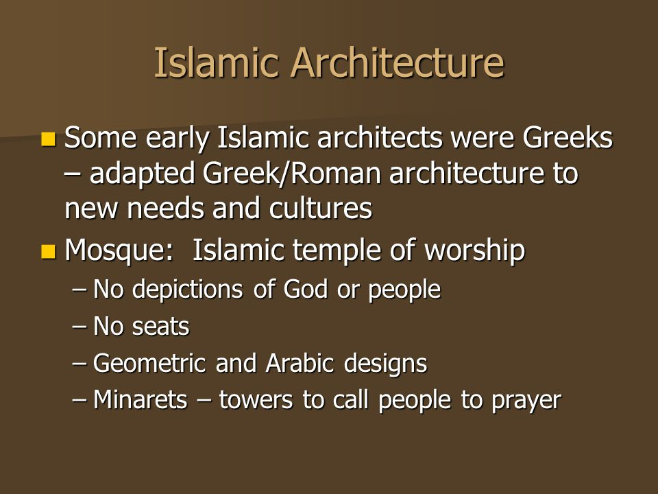 Islamic Architecture Some early Islamic architects were Greeks – adapted Greek/Roman architecture to new needs and cultures Some early Islamic architects were Greeks – adapted Greek/Roman architecture to new needs and cultures Mosque: Islamic temple of worship Mosque: Islamic temple of worship –No depictions of God or people –No seats –Geometric and Arabic designs –Minarets – towers to call people to prayer