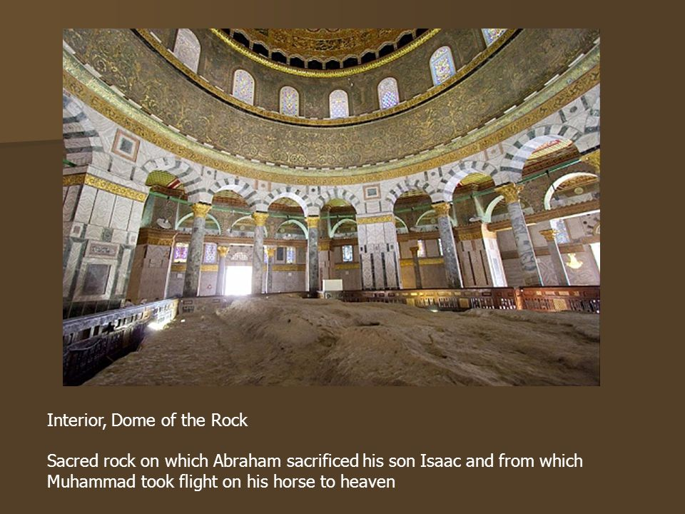 Interior, Dome of the Rock Sacred rock on which Abraham sacrificed his son Isaac and from which Muhammad took flight on his horse to heaven