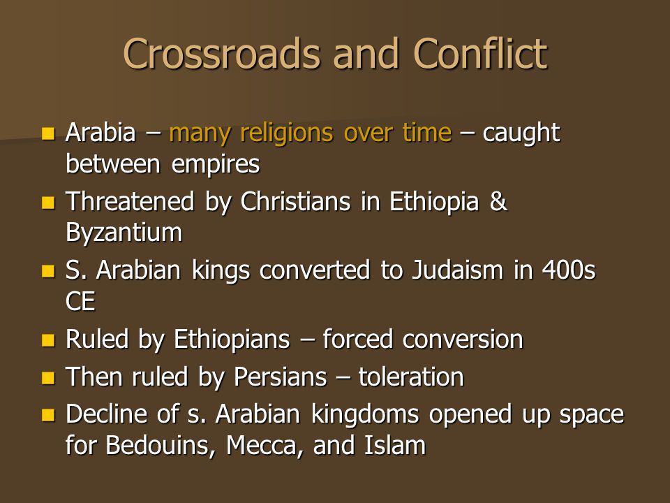 Crossroads and Conflict Arabia – many religions over time – caught between empires Arabia – many religions over time – caught between empires Threatened by Christians in Ethiopia & Byzantium Threatened by Christians in Ethiopia & Byzantium S.