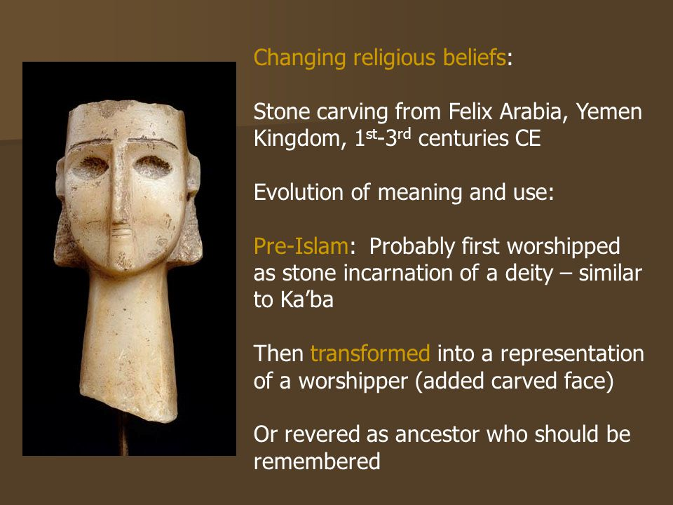 Changing religious beliefs: Stone carving from Felix Arabia, Yemen Kingdom, 1 st -3 rd centuries CE Evolution of meaning and use: Pre-Islam: Probably first worshipped as stone incarnation of a deity – similar to Ka'ba Then transformed into a representation of a worshipper (added carved face) Or revered as ancestor who should be remembered