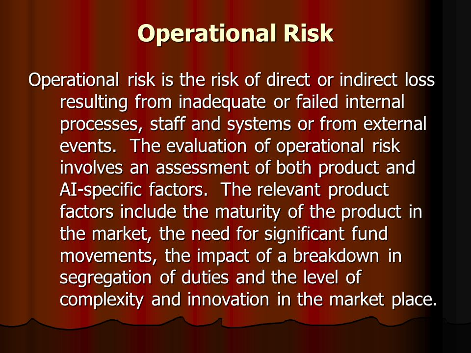 Operational Risk Operational risk is the risk of direct or indirect loss resulting from inadequate or failed internal processes, staff and systems or