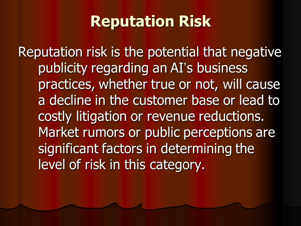 Reputation Risk Reputation risk is the potential that negative publicity regarding an AI ' s business practices, whether true or not, will cause a dec