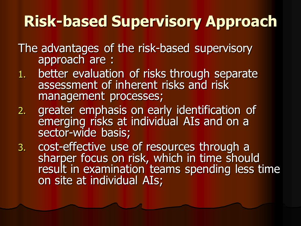 Risk-based Supervisory Approach The advantages of the risk-based supervisory approach are : 1. better evaluation of risks through separate assessment