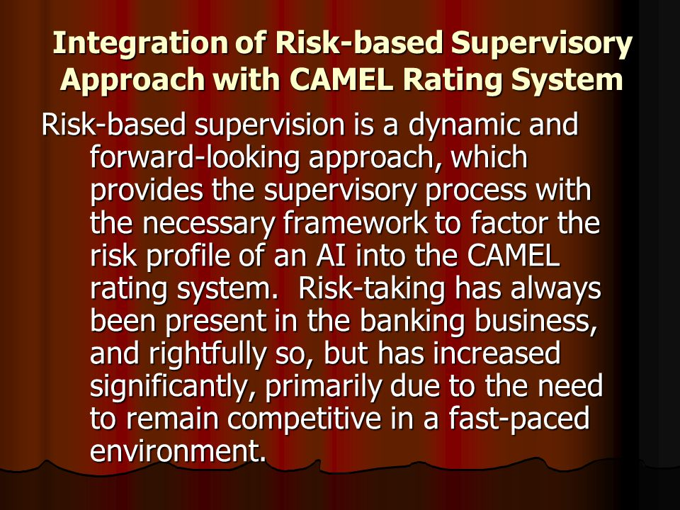 Integration of Risk-based Supervisory Approach with CAMEL Rating System Risk-based supervision is a dynamic and forward-looking approach, which provid
