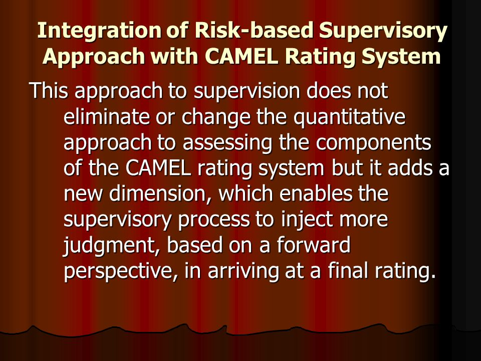 Integration of Risk-based Supervisory Approach with CAMEL Rating System This approach to supervision does not eliminate or change the quantitative app