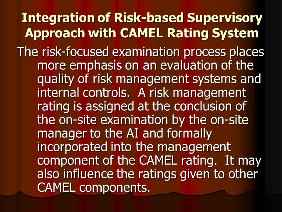 Integration of Risk-based Supervisory Approach with CAMEL Rating System The risk-focused examination process places more emphasis on an evaluation of
