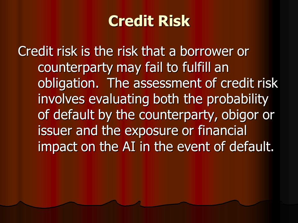 Credit Risk Credit risk is the risk that a borrower or counterparty may fail to fulfill an obligation. The assessment of credit risk involves evaluati