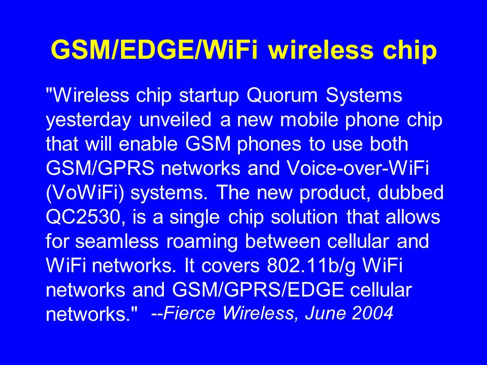 GSM/EDGE/WiFi wireless chip Wireless chip startup Quorum Systems yesterday unveiled a new mobile phone chip that will enable GSM phones to use both GSM/GPRS networks and Voice-over-WiFi (VoWiFi) systems.