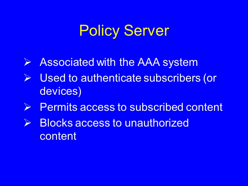 Policy Server  Associated with the AAA system  Used to authenticate subscribers (or devices)  Permits access to subscribed content  Blocks access to unauthorized content