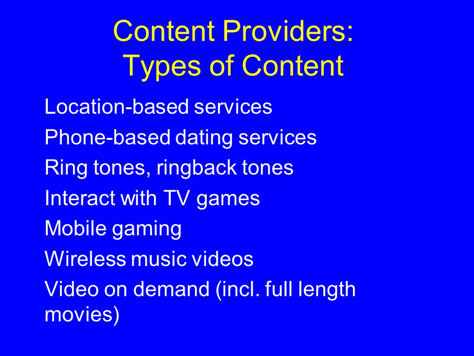 Content Providers: Types of Content Location-based services Phone-based dating services Ring tones, ringback tones Interact with TV games Mobile gaming Wireless music videos Video on demand (incl.
