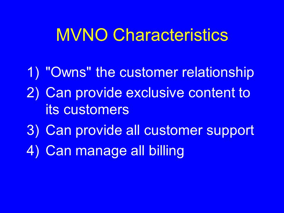 MVNO Characteristics 1) Owns the customer relationship 2)Can provide exclusive content to its customers 3)Can provide all customer support 4)Can manage all billing