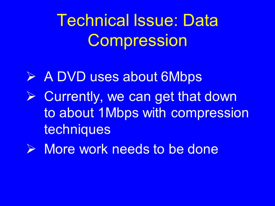 Technical Issue: Data Compression  A DVD uses about 6Mbps  Currently, we can get that down to about 1Mbps with compression techniques  More work needs to be done