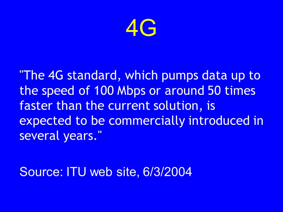 4G The 4G standard, which pumps data up to the speed of 100 Mbps or around 50 times faster than the current solution, is expected to be commercially introduced in several years. Source: ITU web site, 6/3/2004