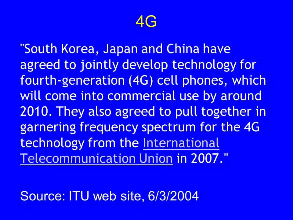 4G South Korea, Japan and China have agreed to jointly develop technology for fourth-generation (4G) cell phones, which will come into commercial use by around 2010.