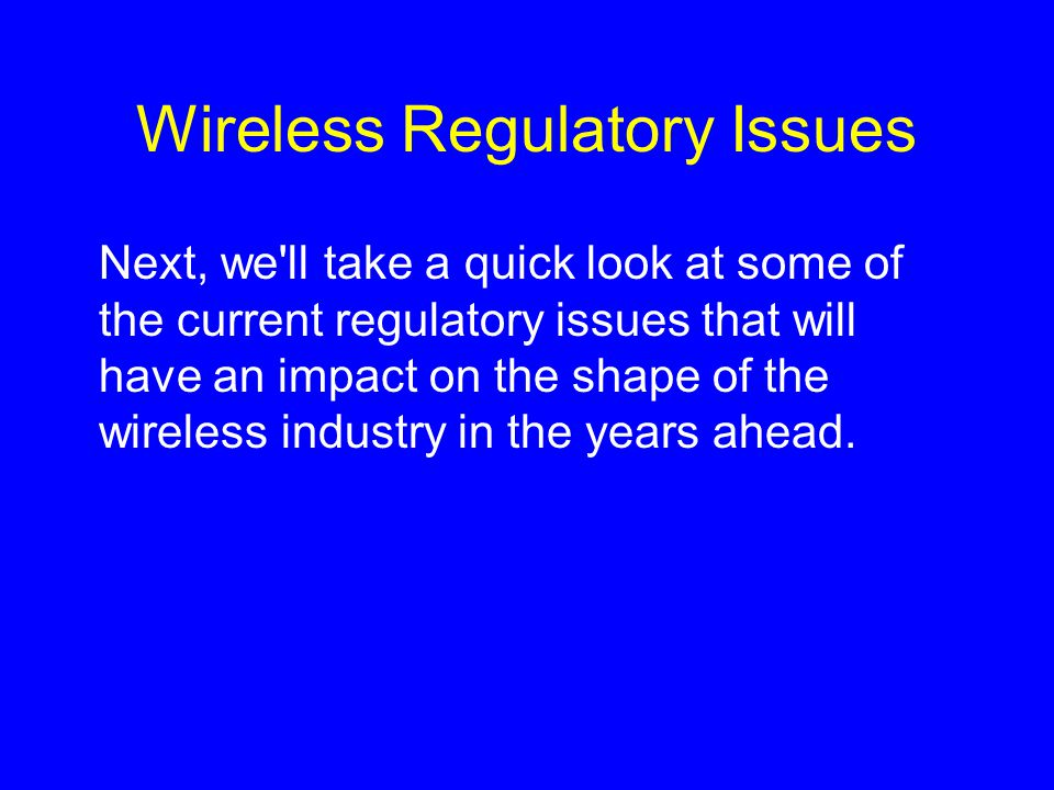 Wireless Regulatory Issues Next, we ll take a quick look at some of the current regulatory issues that will have an impact on the shape of the wireless industry in the years ahead.