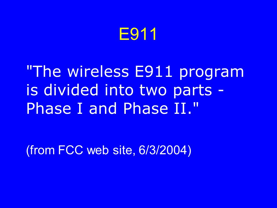 E911 The wireless E911 program is divided into two parts - Phase I and Phase II. (from FCC web site, 6/3/2004)