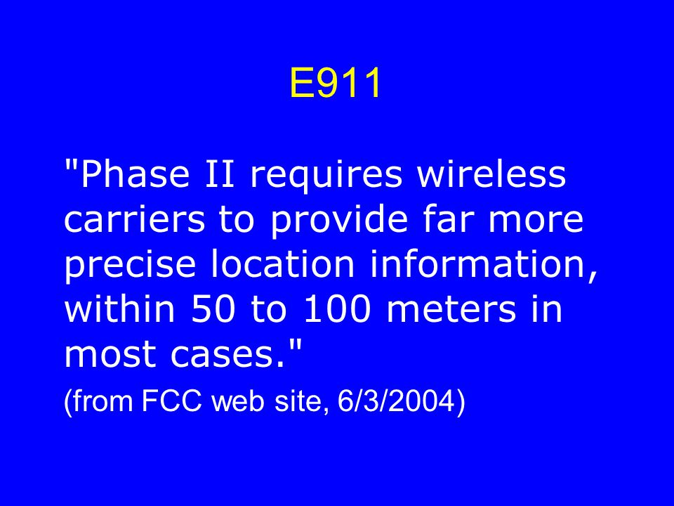 E911 Phase II requires wireless carriers to provide far more precise location information, within 50 to 100 meters in most cases. (from FCC web site, 6/3/2004)