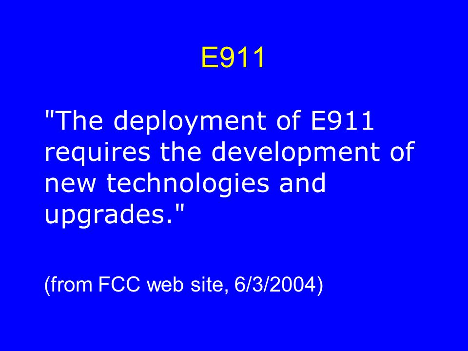 E911 The deployment of E911 requires the development of new technologies and upgrades. (from FCC web site, 6/3/2004)