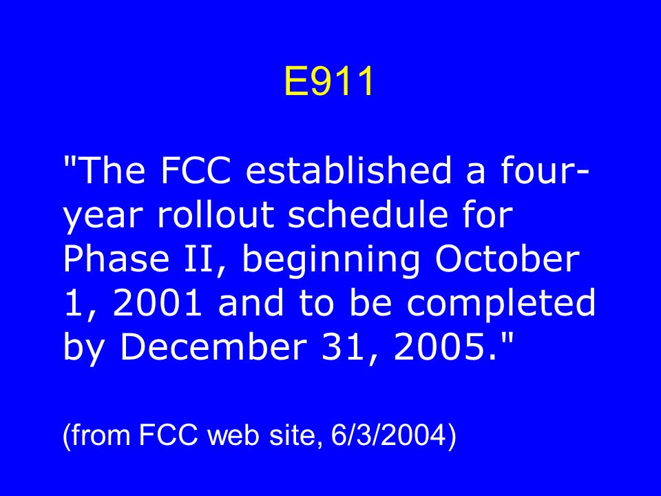 E911 The FCC established a four- year rollout schedule for Phase II, beginning October 1, 2001 and to be completed by December 31, 2005. (from FCC web site, 6/3/2004)