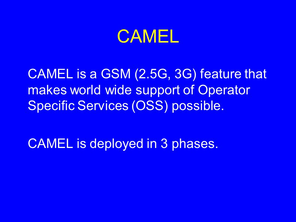 CAMEL CAMEL is a GSM (2.5G, 3G) feature that makes world wide support of Operator Specific Services (OSS) possible.