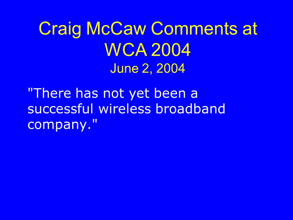 Craig McCaw Comments at WCA 2004 June 2, 2004 There has not yet been a successful wireless broadband company.